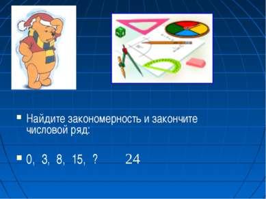 Найдите закономерность и закончите числовой ряд: 0, 3, 8, 15, ? 24
