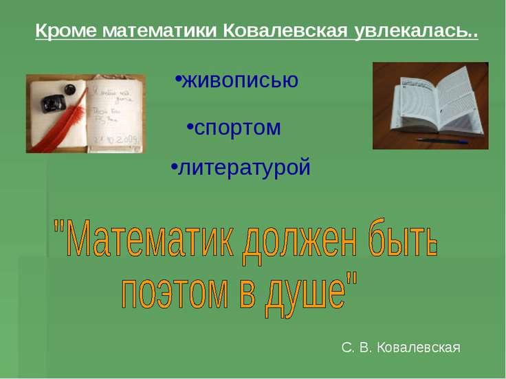 Кроме математики Ковалевская увлекалась.. живописью литературой спортом С. В....