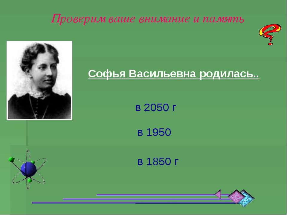 Софья Васильевна родилась.. в 1950 в 1850 г в 2050 г Проверим ваше внимание и...