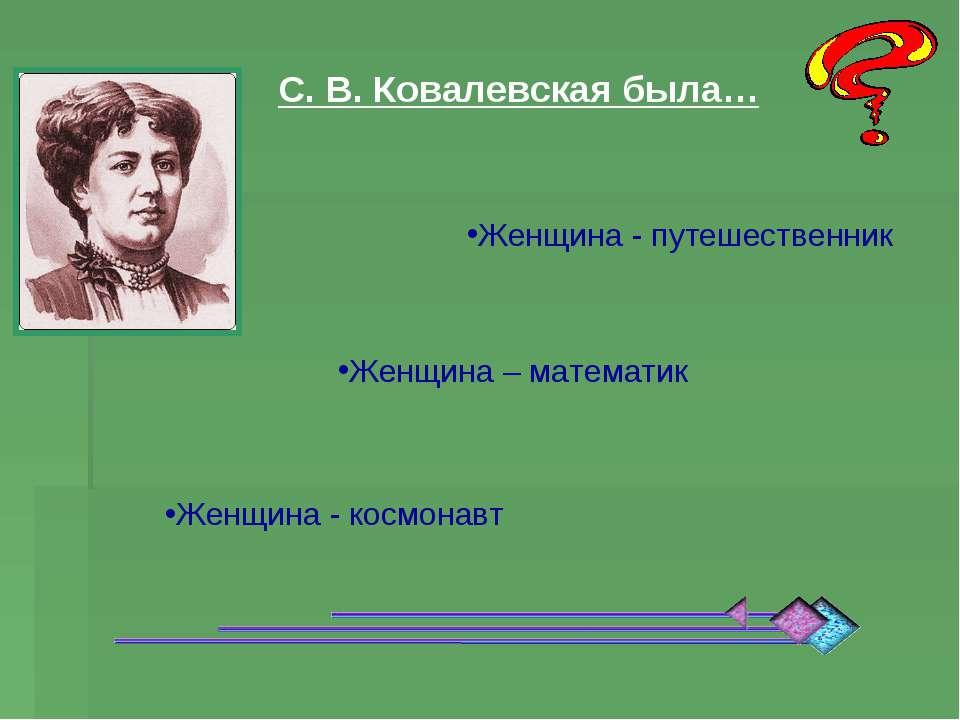 С. В. Ковалевская была… Женщина - путешественник Женщина – математик Женщина ...