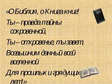 «О Библия, о Книга книг! Ты – правда тайны сокровенной, Ты – откровенье, ты з...