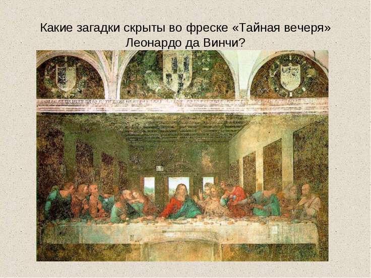 Какие загадки скрыты во фреске «Тайная вечеря» Леонардо да Винчи?