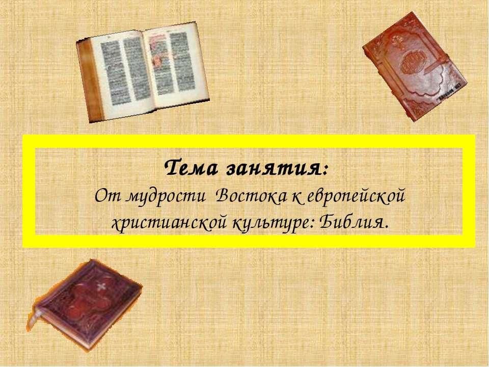 Тема занятия: От мудрости Востока к европейской христианской культуре: Библия.