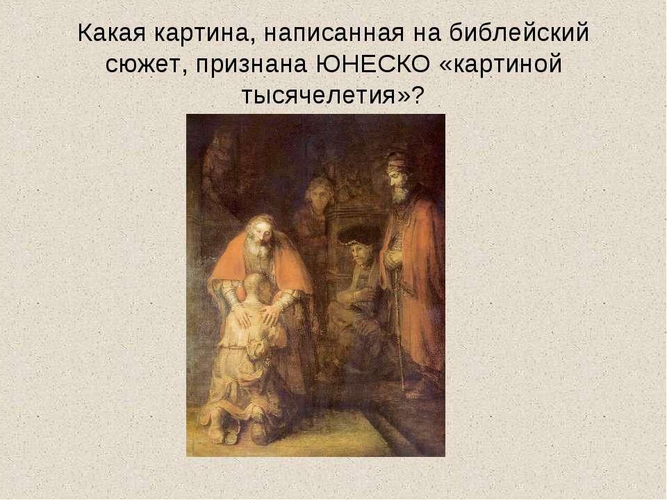 Какая картина, написанная на библейский сюжет, признана ЮНЕСКО «картиной тыся...