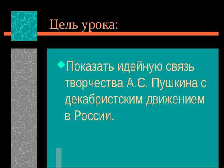 Цель урока: Показать идейную связь творчества А.С. Пушкина с декабристским дв...