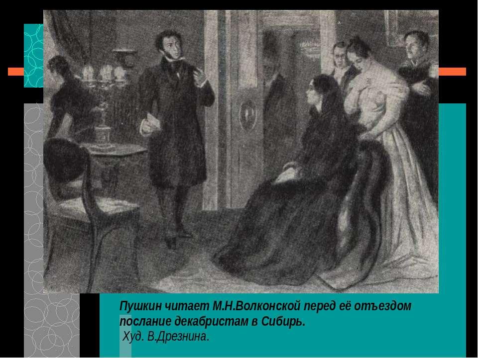 Пушкин читает М.Н.Волконской перед её отъездом послание декабристам в Сибирь....