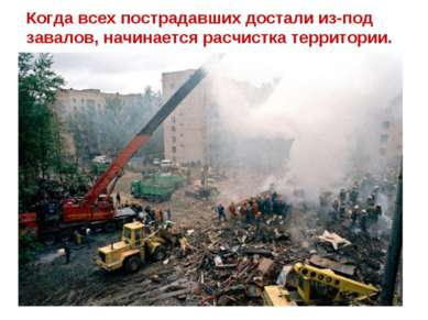Когда всех пострадавших достали из-под завалов, начинается расчистка территории.