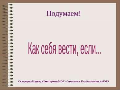 Подумаем! Скворцова Надежда ВикторовнаМОУ «Гимназия г.Козьмодемьянск»РМЭ