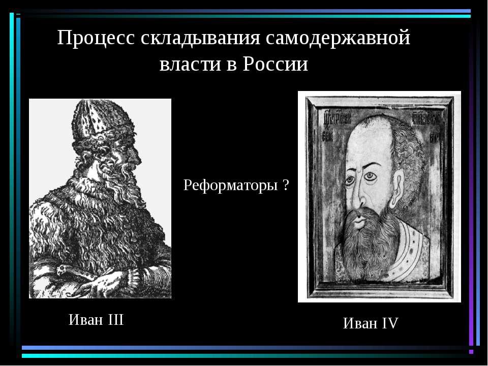 Процесс складывания самодержавной власти в России Иван III Иван IV Реформаторы ?