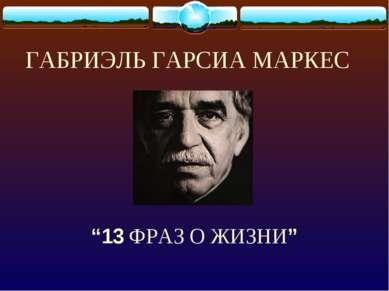 """ГАБРИЭЛЬ ГАРСИА МАРКЕС """"13 ФРАЗ О ЖИЗНИ"""""""