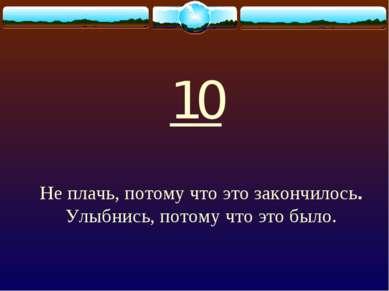 10 Не плачь, потому что это закончилось. Улыбнись, потому что это было.