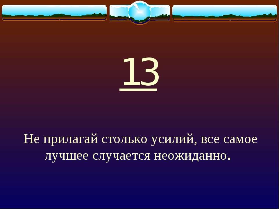 13 Не прилагай столько усилий, все самое лучшее случается неожиданно.