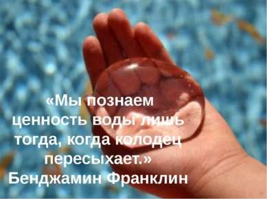 «Мы познаем ценность воды лишь тогда, когда колодец пересыхает.» Бенджамин Фр...