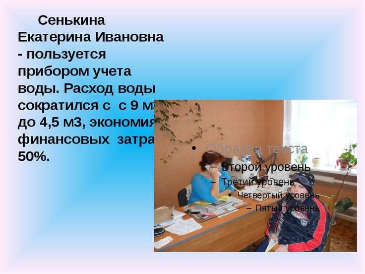 Сенькина Екатерина Ивановна - пользуется прибором учета воды. Расход воды сок...