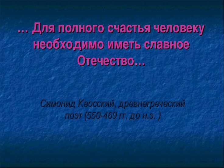 … Для полного счастья человеку необходимо иметь славное Отечество… Симонид Ке...