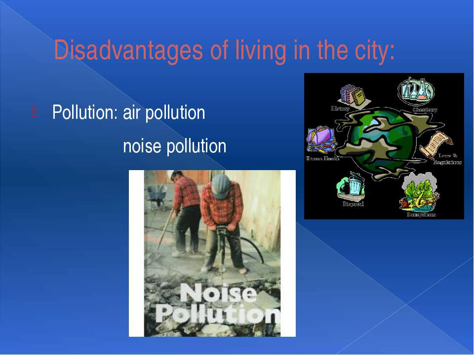 Disadvantages of living in the city: Pollution: air pollution noise pollution