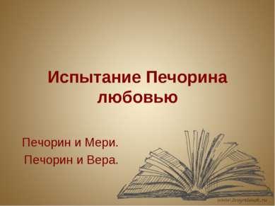 Испытание Печорина любовью Печорин и Мери. Печорин и Вера.