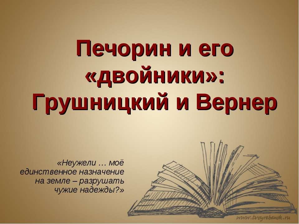 Печорин и его «двойники»: Грушницкий и Вернер «Неужели … моё единственное наз...