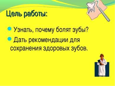 Цель работы: Узнать, почему болят зубы? Дать рекомендации для сохранения здор...