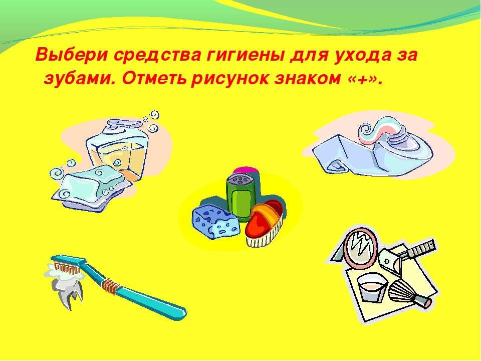 Выбери средства гигиены для ухода за зубами. Отметь рисунок знаком «+».