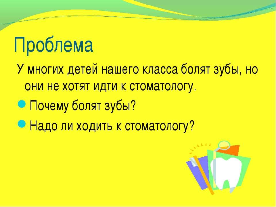 Проблема У многих детей нашего класса болят зубы, но они не хотят идти к стом...