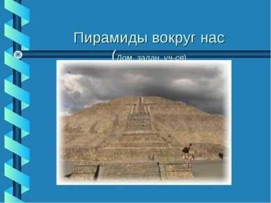 Пирамиды вокруг нас (Дом. задан. уч-ся)