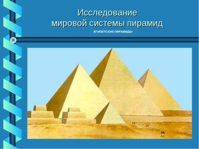 ЕГИПЕТСКИЕ ПИРАМИДЫ Исследование мировой системы пирамид Исследование мировой...