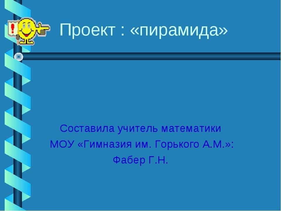 Проект : «пирамида» Составила учитель математики МОУ «Гимназия им. Горького А...