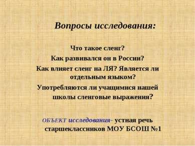 Вопросы исследования: Что такое сленг? Как развивался он в России? Как влияет...