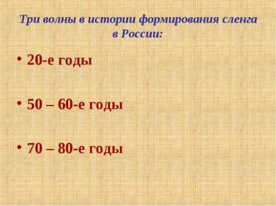 Три волны в истории формирования сленга в России: 20-е годы 50 – 60-е годы 70...