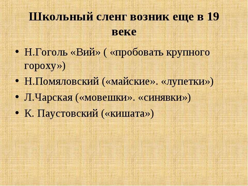 Школьный сленг возник еще в 19 веке Н.Гоголь «Вий» ( «пробовать крупного горо...