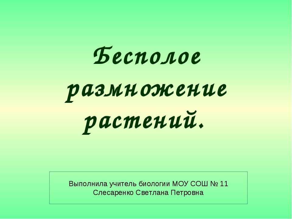 Бесполое размножение растений. Выполнила учитель биологии МОУ СОШ № 11 Слесар...