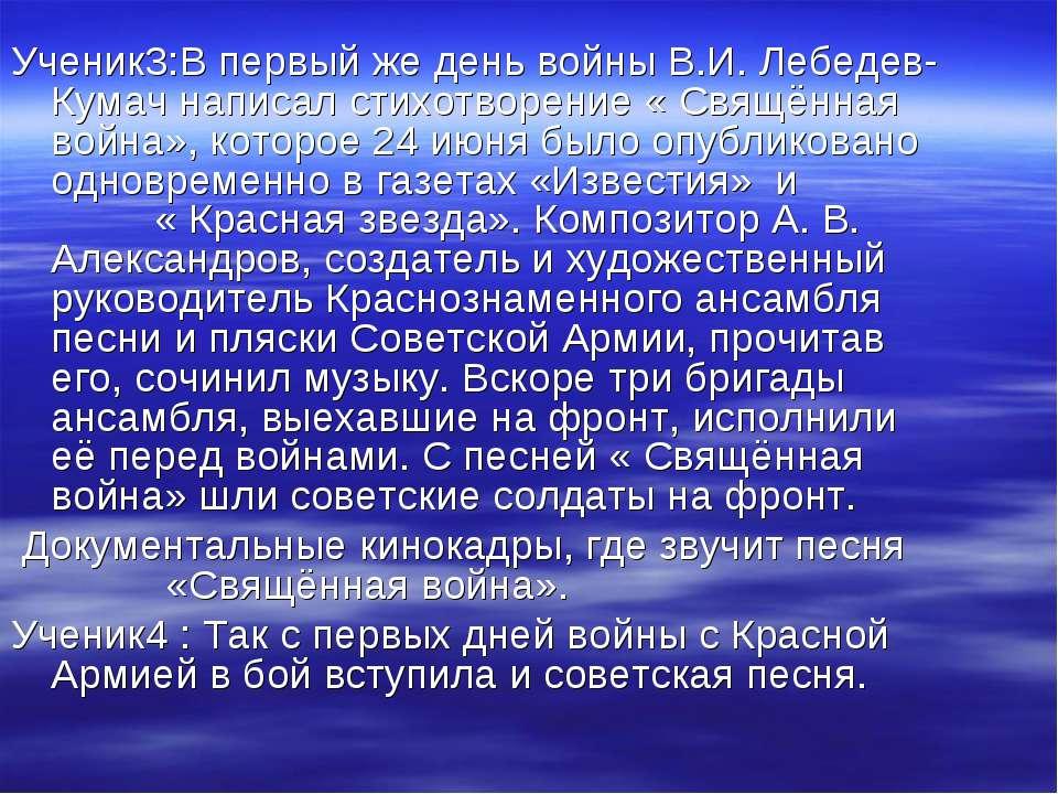 Ученик3:В первый же день войны В.И. Лебедев- Кумач написал стихотворение « Св...