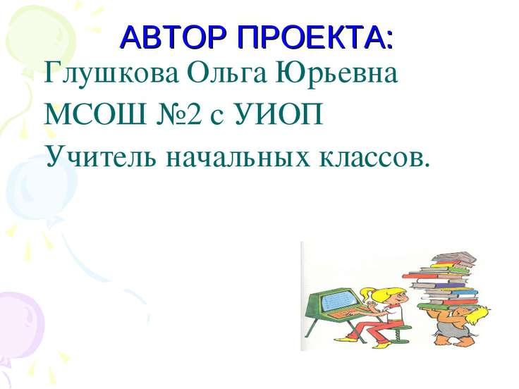 АВТОР ПРОЕКТА: Глушкова Ольга Юрьевна МСОШ №2 с УИОП Учитель начальных классов.
