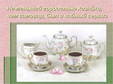 Не меньшей гордостью хозяйки, чем самовар, был и чайный сервиз