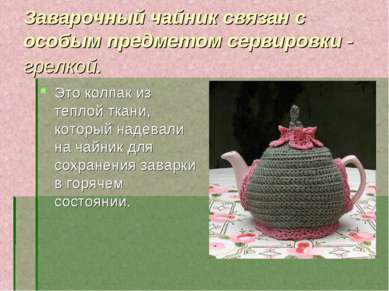 Заварочный чайник связан с особым предметом сервировки - грелкой. Это колпак ...