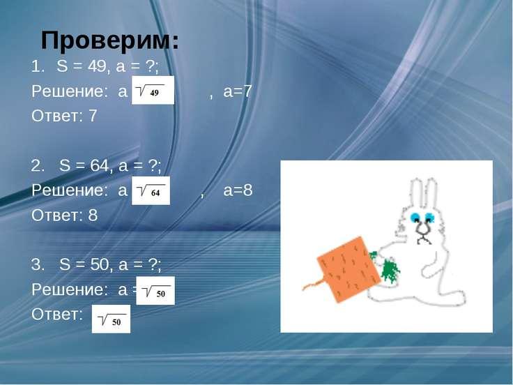 Проверим: S = 49, а = ?; Решение: а = , а=7 Ответ: 7 2. S = 64, а = ?; Решени...