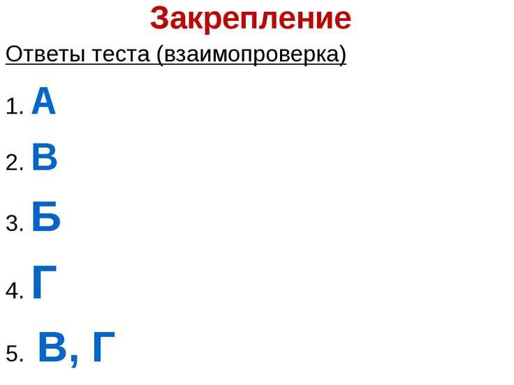 Закрепление Ответы теста (взаимопроверка) 1. А 2. В 3. Б 4. Г 5. В, Г