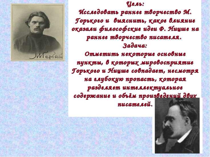 Цель: Исследовать раннее творчество М. Горького и выяснить, какое влияние ока...