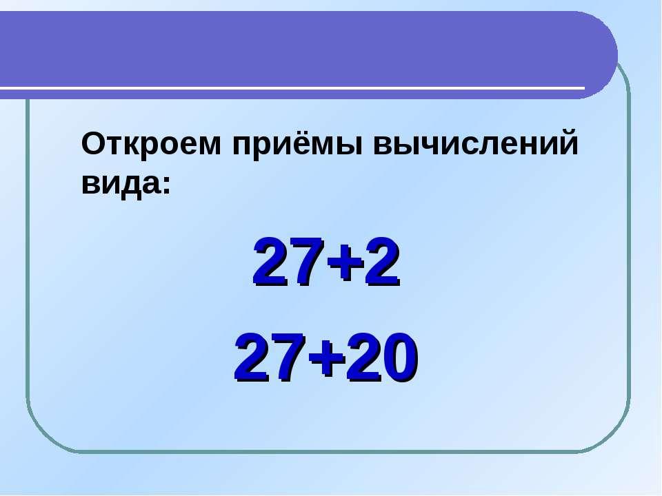 Откроем приёмы вычислений вида: 27+2 27+20