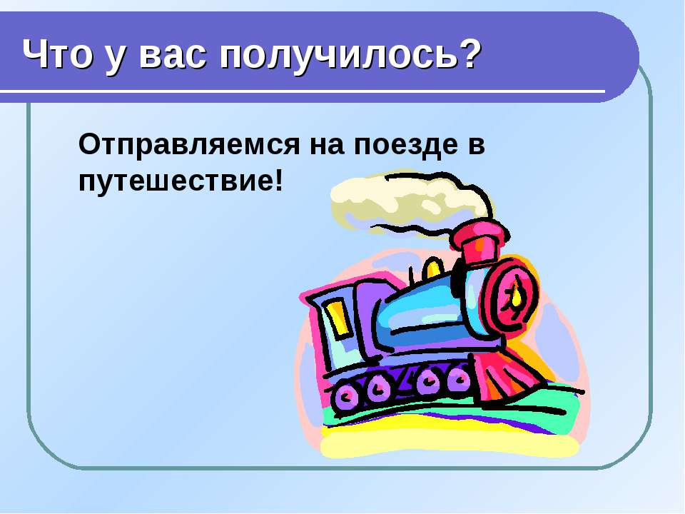 Что у вас получилось? Отправляемся на поезде в путешествие!