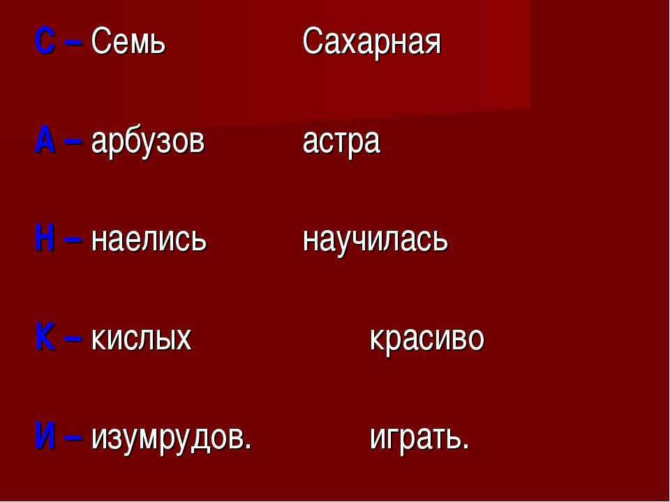 С – Семь Сахарная А – арбузов астра Н – наелись научилась К – кислых красиво ...