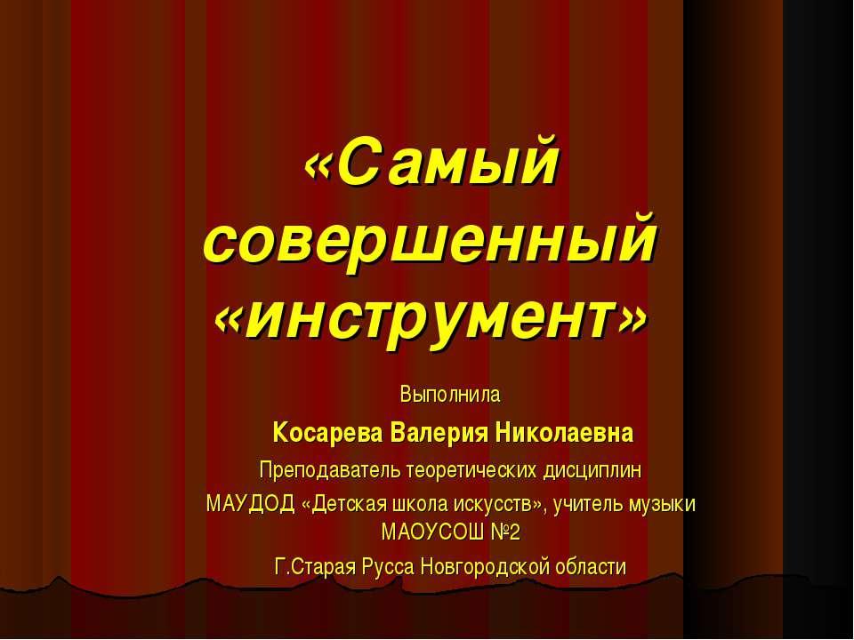 «Самый совершенный «инструмент» Выполнила Косарева Валерия Николаевна Препода...