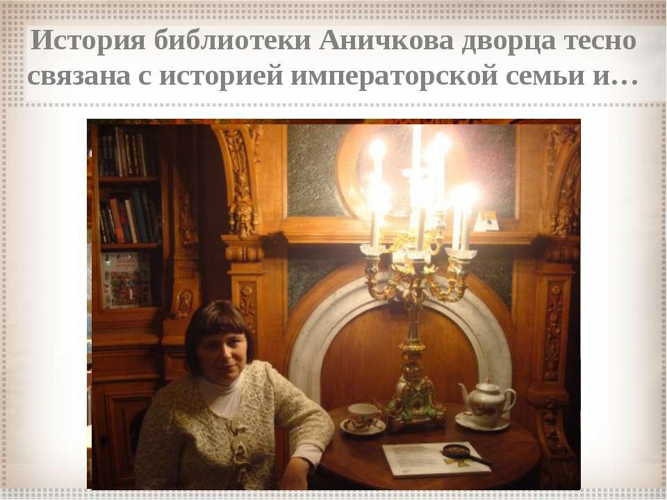 История библиотеки Аничкова дворца тесно связана с историей императорской сем...