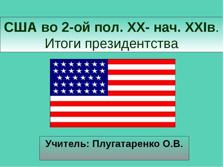 США во 2-ой пол. XX- нач. XXIв. Итоги президентства Учитель: Плугатаренко О.В.