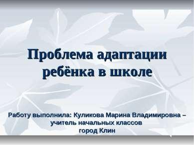 Проблема адаптации ребёнка в школе Работу выполнила: Куликова Марина Владимир...