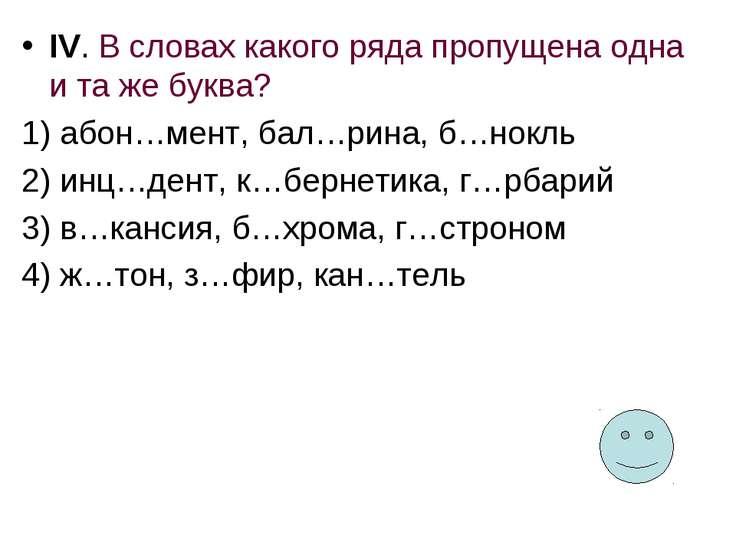 IV. В словах какого ряда пропущена одна и та же буква? 1) абон…мент, бал…рина...
