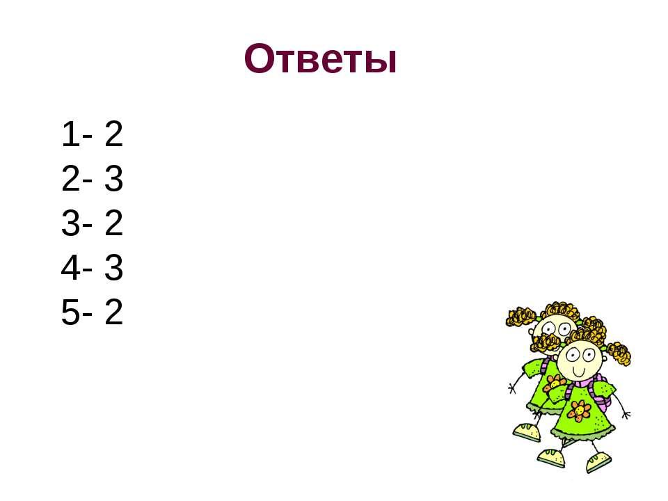 Ответы 1- 2 2- 3 3- 2 4- 3 5- 2
