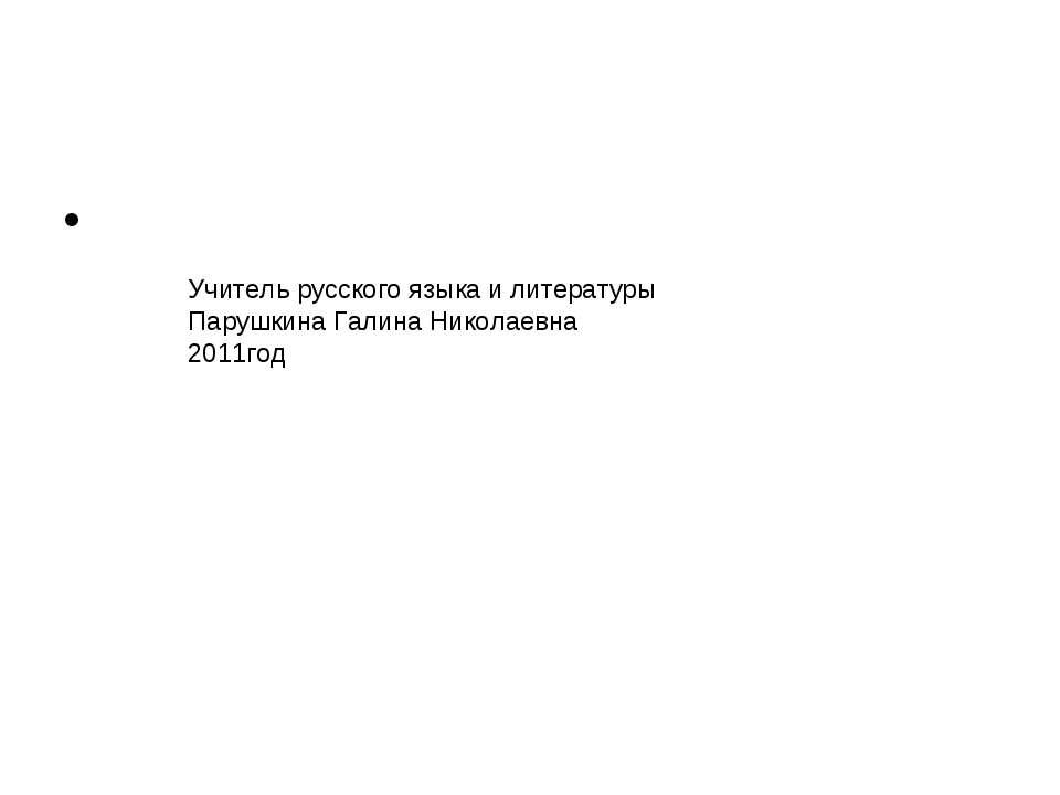 Учитель русского языка и литературы Парушкина Галина Николаевна 2011год