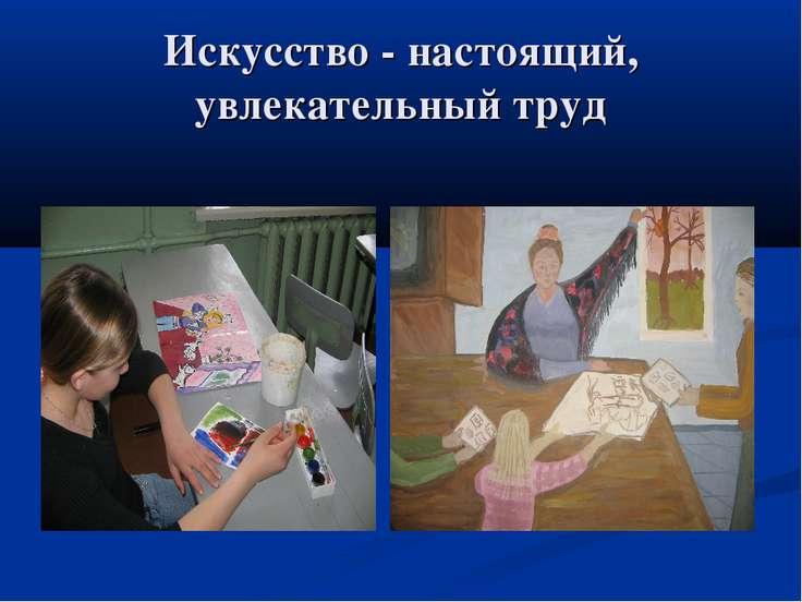 Искусство - настоящий, увлекательный труд